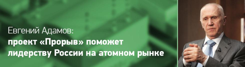 Евгений Адамов: Проект «Прорыв» Поможет Лидерству России На Атомном Рынке